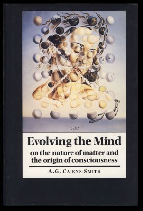 Evolving the Mind: On the Nature of Matter and the Origin of Consciousness. A. G. Cairns-Smith.