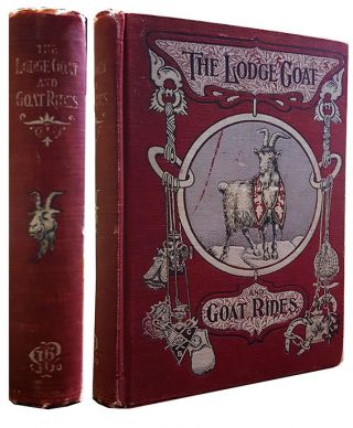 The Lodge Goat. Goat Rides, Butts and Goat Hairs. Gathered from the Lodge Rooms of Every Fraternal Order. More Than a Thousand Anecdotes Incidents and Illustrations from the Humorous Side of Lodge Life.