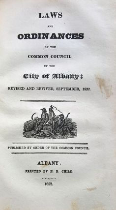 Laws and Ordinances of the Common Council of the City of Albany; Revised and Revived, September, 1832. To Which Are Prefixed The Charter of the City of Albany, and the Several State Laws Relating to the Said City.