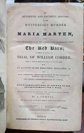 An Authentic and Faithful History of the Mysterious Murder of Maria Marten, with a Full Development of All the Extraordinary Circumstances Which Led to the Discovery of Her Body in the Red Barn; to Which Is Added, The Trial of William Corder, Taken at Large in Short Hand Especially for This Work, with an Account of His Execution, Dissection, &c, and Many Interesting Particulars Relative to the Village of Polstead and Its Vicinity...