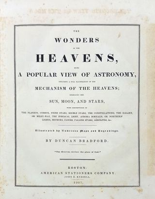 The Wonders of the Heavens, Being a Popular View of Astronomy, Including a Full Illustration of the Mechanism of the Heavens; Embracing the Sun, Moon, and Stars, with Descriptions of the Planets, Comets, Fixed Stars, Double Stars, the Constellations, the Galaxy, or Milky-Way, the Zodiacal Light, Aurora Borealis, or Northern Lights, Meteors, Clouds, Falling Stars, Aerolites, &c. Illustrated by Numerous Maps and Engravings.