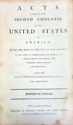 Acts Passed at the Second Congress of the United States of America: Begun and Held at the City of Philadelphia, in the State of Pennsylvania, on Monday, the Twenty-Fourth of October, One Thousand Seven Hundred and Ninety-One: and of the Independence of the United States, the Sixteenth. [with] Second Congress of the United States: at the Second Session, Begun and Held at the City of Philadelphia, in the State of Pennsylvania, on Monday, the Fifth of November, One Thousand Seven Hundred and Ninety-Two.