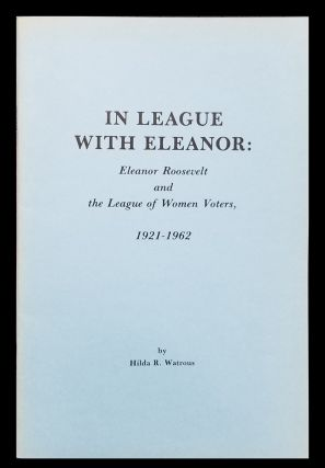 In League with Eleanor: Eleanor Roosevelt and the League of Women Voters, 1921-1962. Hilda R....