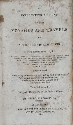 An Interesting Account of the Voyages and Travels of Captains Lewis and Clarke, in the Years 1804-5, & 6. Giving a Faithful Description of the River Missouri and Its Source - of the Various Tribes of Indians Through Which They Passed - Manners and Customs - Soil - Climate - Commerce - Gold and Silver Mines - Animal and Vegetable Productions. Interspersed with Very Entertaining Anecdotes, and a Variety of Other Useful and Pleasing Information... To Which Is Added a Complete Dictionary of the Indian Tongue.